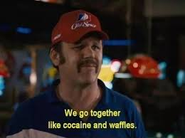 We Go Together Meme - we go together like cocaine and waffles taladega nights silver