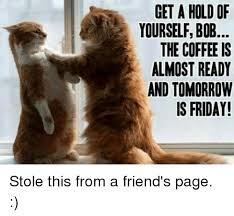 Friday Coffee Meme - get a hold of yourself bob the coffee is almost ready and tomorrow