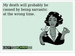 Sarcastic Memes - my death will probably be caused by being sarcastic at the wrong