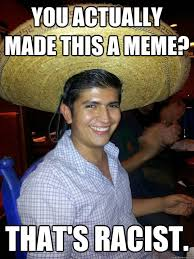 Mexican Racist Memes - you actually made this a meme that s racist racist mexican