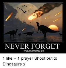 Prayer Meme - never forget 70565000000 bc 1 like 1 prayer shout out to dinosaurs