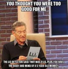 Good For You Meme - you thought you were too good for me the lie detector said that