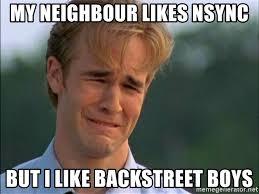 Backstreet Boys Meme - my neighbour likes nsync but i like backstreet boys dawson crying