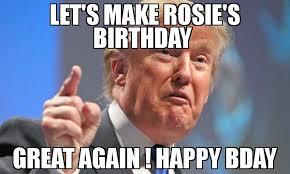 Make A Birthday Meme - let s make rosie s birthday great again happy bday meme donald