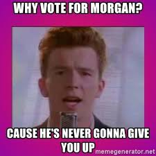 Never Gonna Give You Up Meme - why vote for morgan cause he s never gonna give you up rick