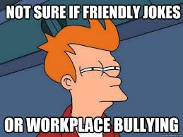 Workplace Memes - not sure if friendly jokes or workplace bullying futurama fry