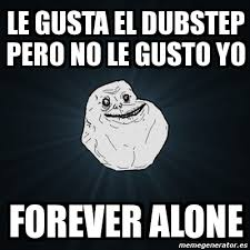 Dubstep Memes - meme forever alone le gusta el dubstep pero no le gusto yo forever