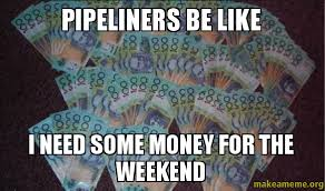 I Need Money Meme - pipeliners be like i need some money for the weekend make a meme