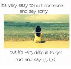 it s easy to hurt someone and say sorry but it s difficult