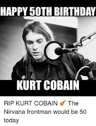 50 Birthday Meme - happy 50th birthday kurt cobain rip kurt cobain the nirvana