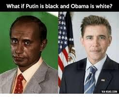 Meme What - what if putin is black and obama is white via 9gagcom putin vs