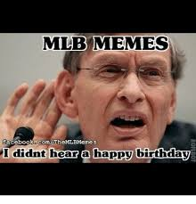 Birthday Memes For Facebook - mlb memes facebookcom themlbmemes i didnt hear a happy birthday