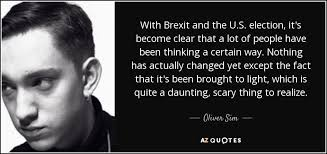 oliver sim quote with brexit and the u s election it s become