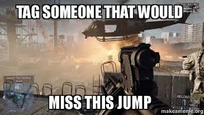 Tag Someone Who Memes - tag someone that would miss this jump battlefield 4 make a meme