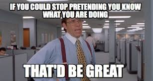That D Be Great Meme Generator - meme creator if you could stop pretending you know what you are