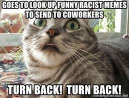 Funny Memes To Send - goes to look up funny racist memes to send to coworkers turn back