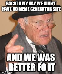 Meme Generator Site - back in my day we didnt have no meme generator site and we was
