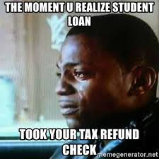 Tax Return Meme - the moment u realize student loan took your tax refund check paid