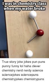 Chemistry Jokes Meme - l was in chemistry class when my water broke true story joke jokes