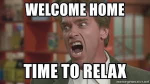 Welcome Home Meme - welcome home time to relax arnold meme generator