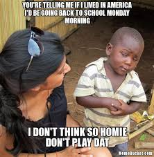 Going Back To School Meme - you re telling me if i lived in america i d be going back to