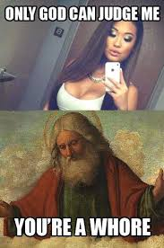 Meme Whore - only god can judge me youre a whore chuckles pinterest