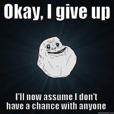 I Give Up Meme - okay i give up i ll now assume i don t have a chance with anyone
