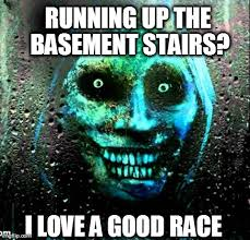Unwanted House Guest Meme - running up the basement stairs i love a good race image tagged