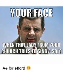 A For Effort Meme - your face when that lady from your church triesto sing a solo a for