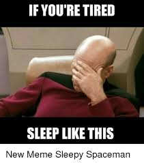 Meme Sleepy - if you re tired sleep like this new meme sleepy spaceman funny