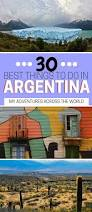 Patagonia Great Place To Work by A Guide To The Greatest Things To Do In Argentina