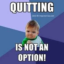 Quitting Meme - quitting is not an option inspire2rise