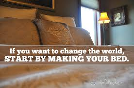 want to change the world start by making your bed jennifer