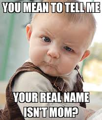 Your Telling Me Meme - you mean to tell me your real name isn t mom poster amandantoy