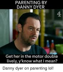 What Is A Memes - parenting by danny dyer get her in the motor double lively y know