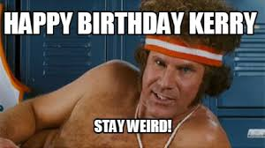 Weird Funny Memes - meme maker happy birthday kerry stay weird