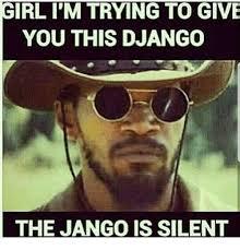 Django Meme - rl i m trying to give you this django the jango is silent django