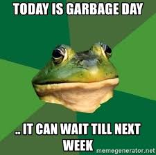 It Can Wait Meme - today is garbage day it can wait till next week foul bachelor