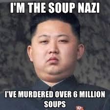 Soup Nazi Meme - i m the soup nazi i ve murdered over 6 million soups kim jong fun
