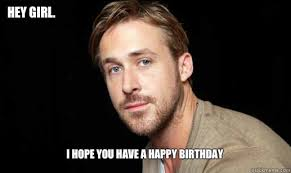 Happy Birthday Meme Ryan Gosling - hey girl i hope you have a happy birthday if ryan gosling were