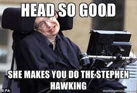 Good Head Meme - head so good she makes you do the stephen hawking stephen