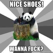 Wanna Fuck Meme - nice shoes wanna fuck pickup line panda meme generator