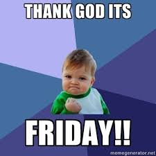 Thank Fuck Its Friday Meme - thank god its friday funny thank god days ofthe week