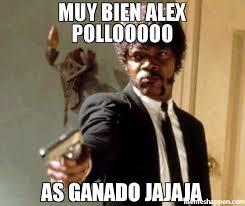 Oooo Meme - muy bien alex pollooooo as ganado jajaja meme say that again i