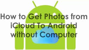how to get pictures from icloud to android how to get photos from icloud to android without computer