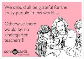 Crazy Teacher Meme - we should all be grateful for the crazy people in this world
