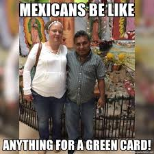 Green Card Meme - mexicans be like anything for a green card fatmexicans meme