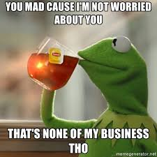 you mad cause i m not worried about you that s none of my business