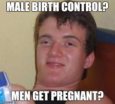 Birth Control Meme - was talking about male birth control being developed my so