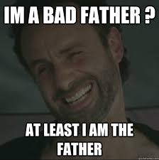 Bad Father Meme - im a bad father at least i am the father reckless rick quickmeme